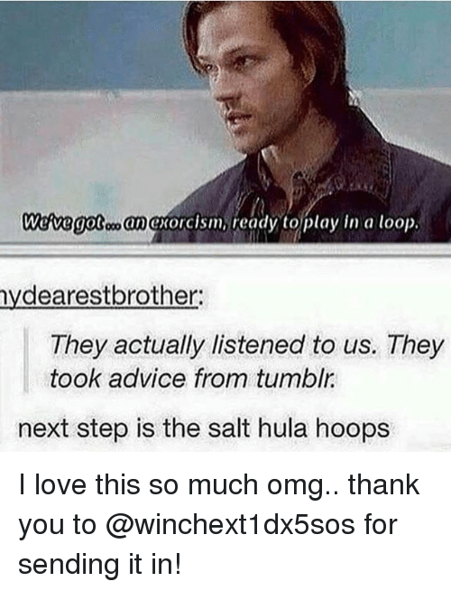 Looping: Wedvegotoo anoxorcism, ready to play in a loop.  nydearestbrother:  They actually listened to us. They  took advice from tumblr  next step is the salt hula hoops I love this so much omg.. thank you to @winchext1dx5sos for sending it in!