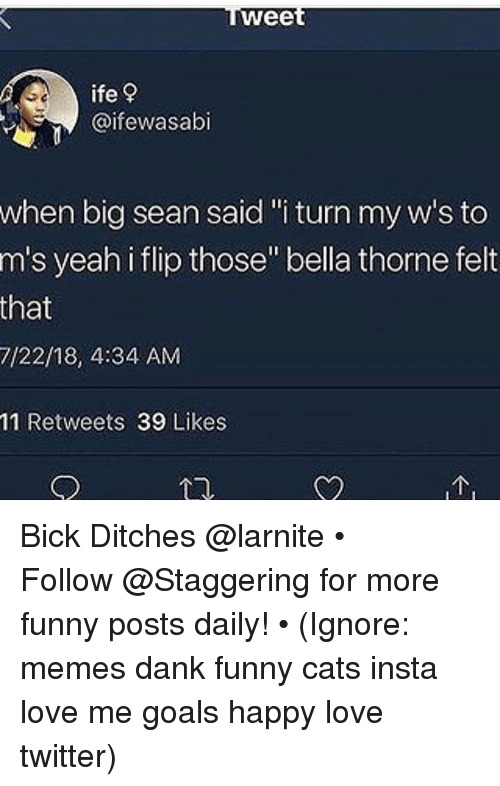 """Big Sean: wee  ife?  @ifewasabi  when big sean said""""i turn my w's to  m's yeah i flip those"""" bella thorne felt  that  7/22/18, 4:34 AM  11 Retweets 39 Likes Bick Ditches @larnite • ➫➫➫ Follow @Staggering for more funny posts daily! • (Ignore: memes dank funny cats insta love me goals happy love twitter)"""