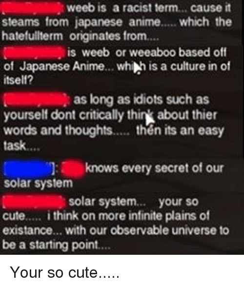 a-starting-point: weeb is a racist term.. cause it  steams from japanese anime.... which the  hatefullterm originates from.  is weeb or weeaboo based off  of Japanese Anime... whih is a culture in of  itself?  as long as idiots such as  yourself dont critically think about thier  words and thoughts. then its an easy  task....  knows every secret of our  solar system  solar system.. your so  cute.... i think on more infinite plains of  existance... with our observable universe to  be a starting point..