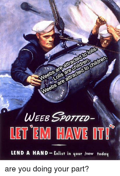Children, History, and New: Weebs are attracted to  Lolis are children  loliS.  are attracted to children.  WEEB SPOTTED  LET EM HAVE IT!  LEND A HAND Enlist in your new todaų