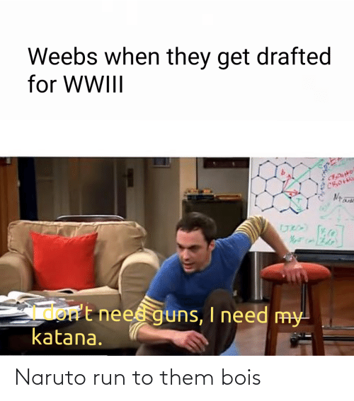 When They: Weebs when they get drafted  for WWIII  Gmort neesguns, I need my  katana. Naruto run to them bois