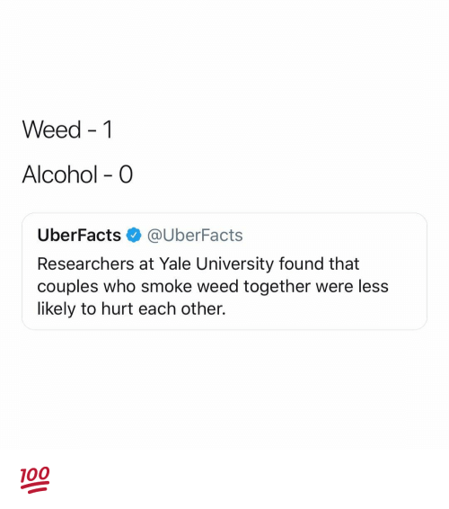 Weed, Yale University, and Alcohol: Weed -1  Alcohol - O  UberFacts@UberFacts  Researchers at Yale University found that  couples who smoke weed together were less  likely to hurt each other. 💯