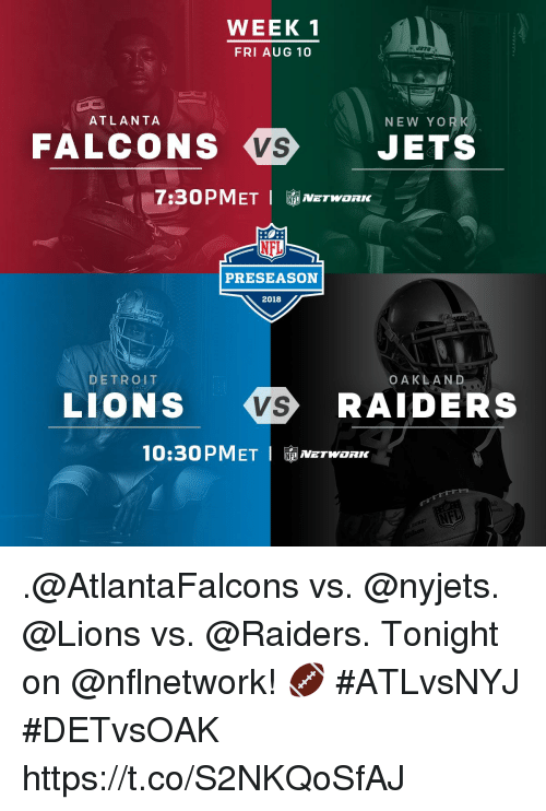 Detroit, Memes, and Nfl: WEEK  FRI AUG 10  ATLANTA  NEW YOo  FALCONS  VS  JETS  NFL  PRESEASON  2018  DETROIT  OAKLAND  LIONS  RAIDERS  10:30 P METI  鼀NETWORK .@AtlantaFalcons vs. @nyjets. @Lions vs. @Raiders.  Tonight on @nflnetwork! 🏈 #ATLvsNYJ #DETvsOAK https://t.co/S2NKQoSfAJ