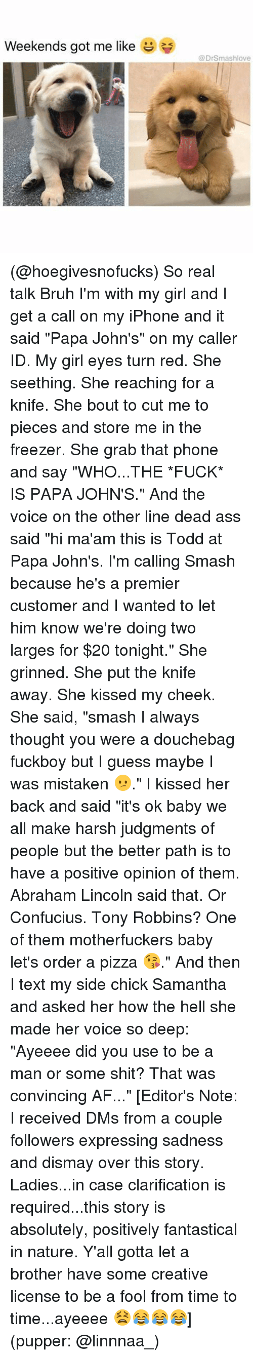 "Ayeeee: Weekends got me like  Drsmashlove (@hoegivesnofucks) So real talk Bruh I'm with my girl and I get a call on my iPhone and it said ""Papa John's"" on my caller ID. My girl eyes turn red. She seething. She reaching for a knife. She bout to cut me to pieces and store me in the freezer. She grab that phone and say ""WHO...THE *FUCK* IS PAPA JOHN'S."" And the voice on the other line dead ass said ""hi ma'am this is Todd at Papa John's. I'm calling Smash because he's a premier customer and I wanted to let him know we're doing two larges for $20 tonight."" She grinned. She put the knife away. She kissed my cheek. She said, ""smash I always thought you were a douchebag fuckboy but I guess maybe I was mistaken 😕."" I kissed her back and said ""it's ok baby we all make harsh judgments of people but the better path is to have a positive opinion of them. Abraham Lincoln said that. Or Confucius. Tony Robbins? One of them motherfuckers baby let's order a pizza 😘."" And then I text my side chick Samantha and asked her how the hell she made her voice so deep: ""Ayeeee did you use to be a man or some shit? That was convincing AF..."" [Editor's Note: I received DMs from a couple followers expressing sadness and dismay over this story. Ladies...in case clarification is required...this story is absolutely, positively fantastical in nature. Y'all gotta let a brother have some creative license to be a fool from time to time...ayeeee 😫😂😂😂] (pupper: @linnnaa_)"