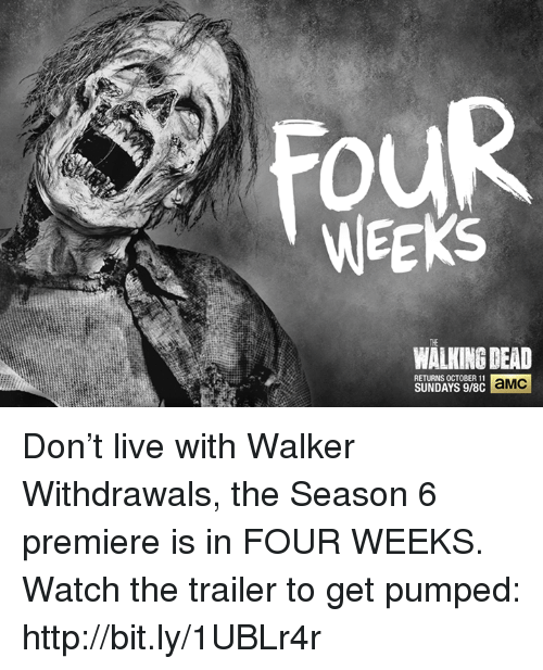Walking Dead Returns: WEEKS  WALKING DEAD  RETURNS OCTOBER 11  aMC  SUNDAYS 9/8C Don't live with Walker Withdrawals, the Season 6 premiere is in FOUR WEEKS.   Watch the trailer to get pumped: http://bit.ly/1UBLr4r