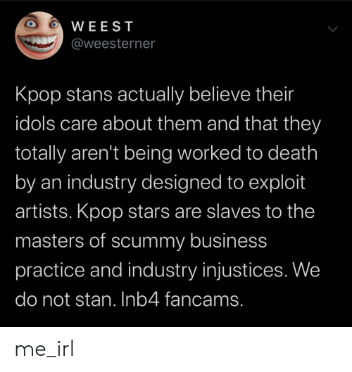 Stan, Business, and Death: WEEST  @weesterner  Kpop stans actually believe their  idols care about them and that they  totally aren't being worked to death  by an industry designed to exploit  artists. Kpop stars are slaves to the  masters of scummy business  practice and industry injustices. We  do not stan. Inb4 fancams. me_irl