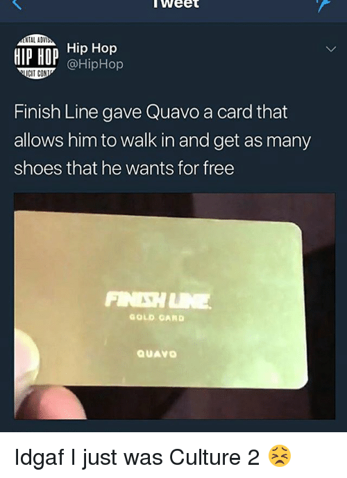 Finish Line, Quavo, and Shoes: Weet  Hip Hop  NTAL ADV  HIP HOP @HipHop  CIT CON  Finish Line gave Quavo a card that  allows him to walk in and get as many  shoes that he wants for free  GOLD GARD  QUAVO Idgaf I just was Culture 2 😣
