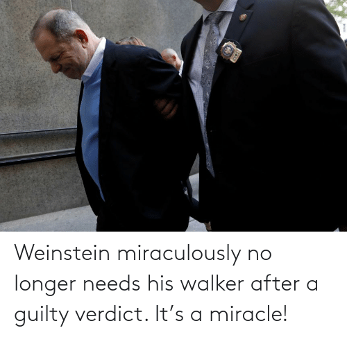 No Longer: Weinstein miraculously no longer needs his walker after a guilty verdict. It's a miracle!