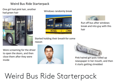 Run, Starter Packs, and Weird: Weird Bus Ride Starterpack  One girl had pink hair, another  had green hair  Windows randomly break  Run off bus after windows  break and into guy with this  hair  CONNC  MICHAEL  Started holding their breath for some  reason  Were screaming for the driver  to open the doors, and then  close them after they were  Pink haired girl puts rolled up  inside  newspaper in her mouth, and then  it starts getting shredded Weird Bus Ride Starterpack