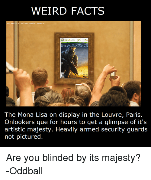 oddball: WEIRD FACTS  ACEBOOK.COM/OFFICIALHALO  MEMES  The Mona Lisa on display in the Louvre, Paris.  Onlookers que for hours to get a glimpse of it's  artistic majesty. Heavily armed security guards  not pictured. Are you blinded by its majesty? -Oddball