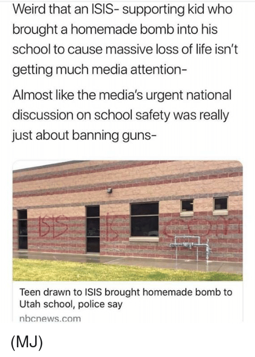 Guns, Isis, and Life: Weird that an ISIS- supporting kid who  brought a homemade bomb into his  school to cause massive loss of life isn't  getting much media attention-  Almost like the media's urgent national  discussion on school safety was really  just about banning guns-  Teen drawn to ISIS brought homemade bomb to  Utah school, police say  nbcnews.com (MJ)