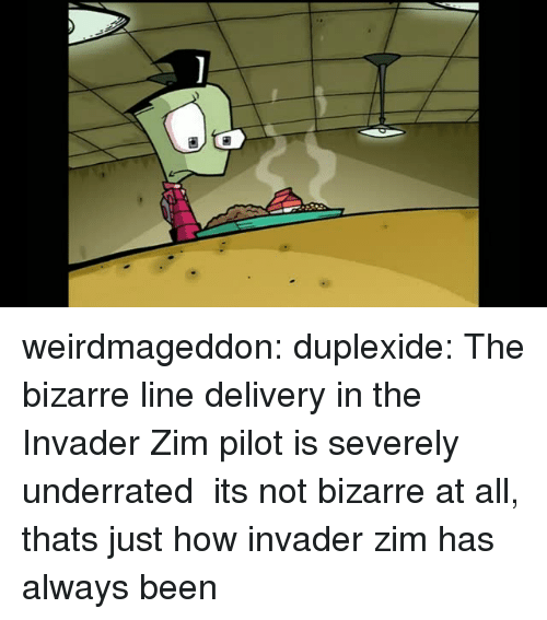 Tumblr, Blog, and Http: weirdmageddon: duplexide: The bizarre line delivery in the Invader Zim pilot is severely underrated its not bizarre at all, thats just how invader zim has always been