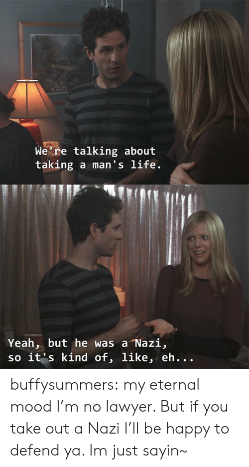 Yeah But: Wekre talking about  taking a man's life.   Yeah, but he was a Nazi,  so it's kind of, like, eh... buffysummers:  my eternal mood  I'm no lawyer. But if you take out a Nazi I'll be happy to defend ya. Im just sayin~