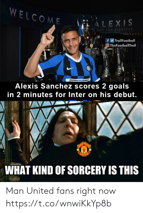 Football, Goals, and Memes: WELCOME  ALEXIS  NOT FOR EVERYONE  | Troll Football  TheFootballTroll  Alexis Sanchez scores 2 goals  in 2 minutes for Inter on his debut.  ARCHATS  UNITTO  WHAT KIND OF SORCERY IS THIS Man United fans right now https://t.co/wnwiKkYp8b
