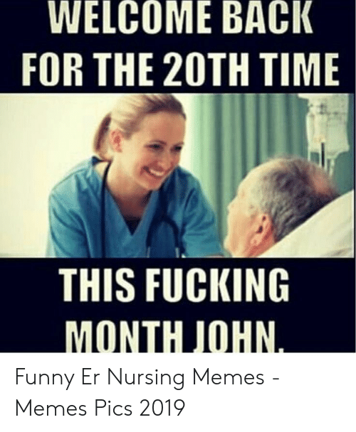 Er Nursing: WELCOME BACK  FOR THE 20TH TIME  THIS FUCKING  MONTH JOHN.