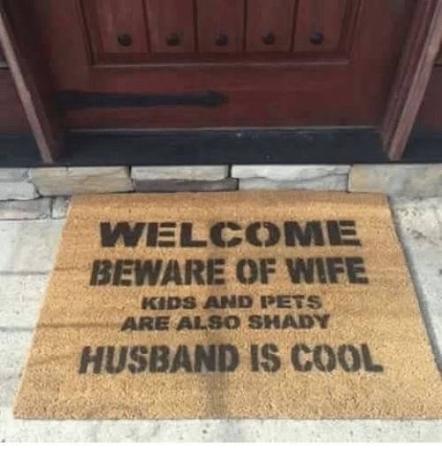 Dank, Pets, and Cool: WELCOME  BEWARE OF WIFE  KIDS AND PETS  ARE ALSO SHADYs  HUSBAND IS COOL