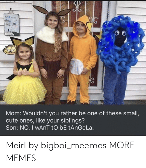 Rather Be: Welcome  Mom: Wouldn't you rather be one of these small,  cute ones, like your siblings?  Son: NO. I wAnT tO bE tAnGeLa. Meirl by bigboi_meemes MORE MEMES