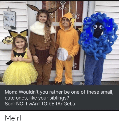 Rather Be: Welcome  Mom: Wouldn't you rather be one of these small,  cute ones, like your siblings?  Son: NO. I wAnT tO bE tAnGeLa. Meirl