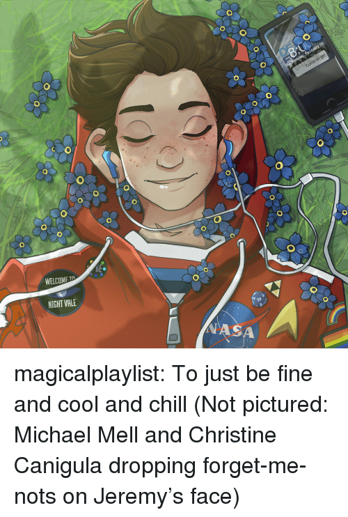 Chill, Target, and Tumblr: WELCOME T  NIGHT VALE  20 magicalplaylist: To just be fine and cool and chill (Not pictured: Michael Mell and Christine Canigula dropping forget-me-nots on Jeremy's face)