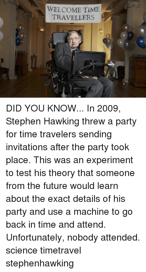 invitations: WELCOME TIME  TRAVELLERS DID YOU KNOW... In 2009, Stephen Hawking threw a party for time travelers sending invitations after the party took place. This was an experiment to test his theory that someone from the future would learn about the exact details of his party and use a machine to go back in time and attend. Unfortunately, nobody attended. science timetravel stephenhawking