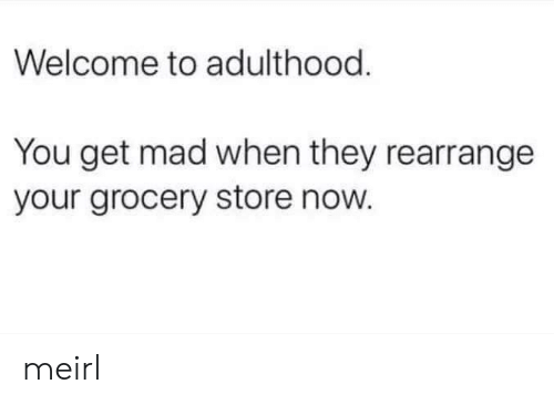 Mad, MeIRL, and They: Welcome to adulthood  You get mad when they rearrange  your grocery store now. meirl