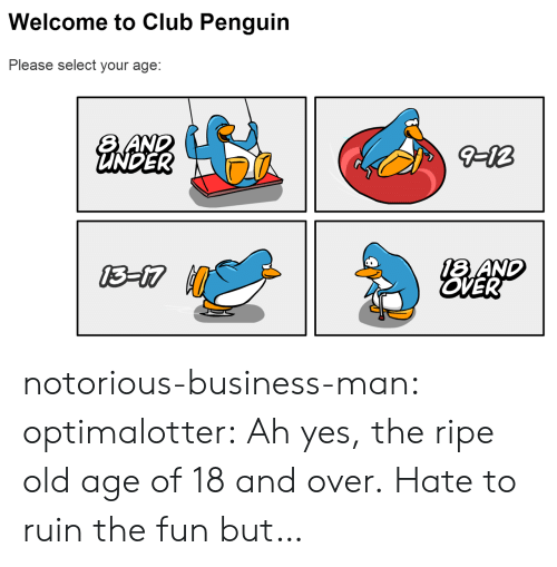 Selectivity: Welcome to Club Penguin  Please select your age:  UNDER  18 AND  OVER notorious-business-man: optimalotter: Ah yes, the ripe old age of 18 and over. Hate to ruin the fun but…