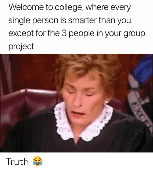 Smarter Than: Welcome to college, where every  single person is smarter than you  except for the 3 people in your group  project Truth 😂
