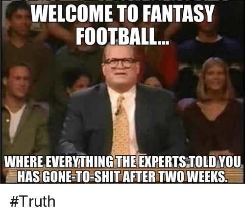 Fantasy football: WELCOME TO FANTASY  FOOTBALL.  WHERE EVERYTHING THE EXPERTS TOLD YOU  HAS GONE-TO SHIT AFTER TWOWEEKS. #Truth