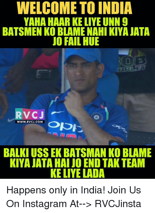 Fail, Instagram, and Memes: WELCOME TO INDIA  YAHA HAAR KE LIYE UNN 9  BATSMEN KO BLAME NAHI KIYA JATA  JO FAIL HUE  RVCJ  www.Rvc.co M 0pに  RVC.CON. Opに  WWW.RVCJ.COM  BALKI USS EK BATSMAN KO BLAME  KIYA JATA HAI JO END TAK TEAM  KE LIYE LADA Happens only in India!  Join Us On Instagram At--> RVCJinsta