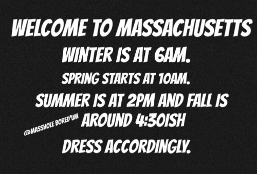 Winter Is: WELCOME TO MASSACHUSETTS  WINTER IS AT GAM  SPRING STARTS AT 1OAM.  SUMMER IS AT 2PM AND FALL IS  AROUND 430ISH  DRESS ACCORDINGLV