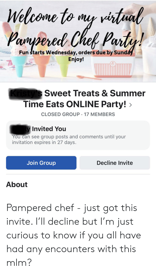 Party, Summer, and Chef: Welcome to my virtual  Parypered Chef Party!  Fun starts Wednesday, orders due by Sunday  Enjoy!  Kristy's Sweet Treats & Summer  Time Eats ONLINE Party!  CLOSED GROUP 17 MEMBERS  ty Invited You  You can see group posts and comments until your  invitation expires in 27 days.  Join Group  Decline Invite  About Pampered chef - just got this invite. I'll decline but I'm just curious to know if you all have had any encounters with this mlm?