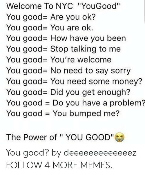 """You Have A Problem: Welcome To NYC """"YouGood""""  You good- Are you ok?  You good= You are ok.  You good- How have you been  You good= Stop talking to me  You good- You're welcome  You good= No need to say sorry  You good- You need some money?  You good= Did you get enough?  You good Do you have a problem?  You good You bumped me?  The Power of """" YOU GOOD"""" You good? by deeeeeeeeeeeeez FOLLOW 4 MORE MEMES."""