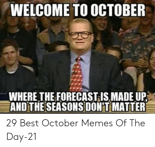 Memes, Best, and Forecast: WELCOME TO OCTOBER  WHERE THE FORECAST IS MADE UP  AND THE SEASONS DON'T MATTER 29 Best October Memes Of The Day-21