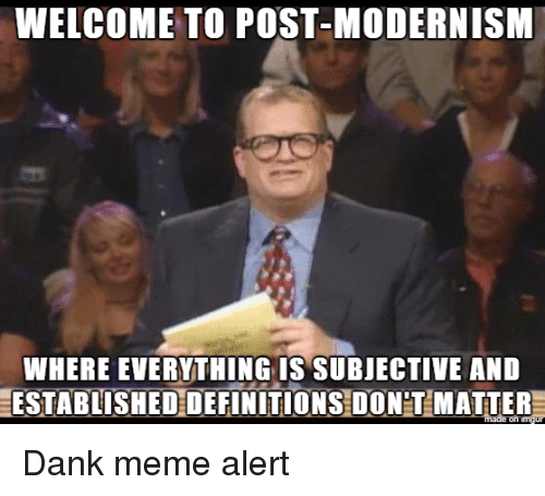 Dank, Meme, and Modernism: WELCOME TO POST-MODERNISM  WHERE EVERYTHING IS SUBJECTIVE AND  ESTABLISHEDDEFINITIONS DONT MATTER Dank meme alert