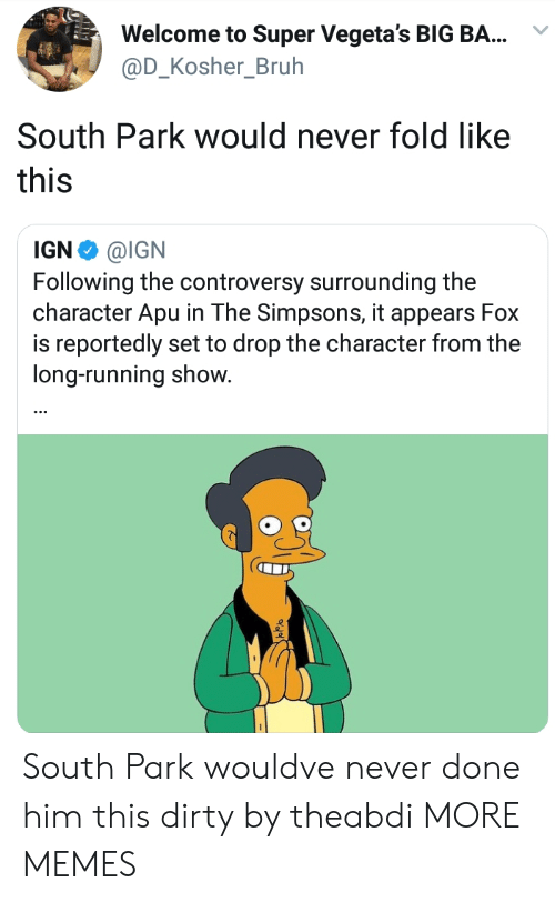 Bruh, Dank, and Memes: Welcome to Super Vegeta's BIG BA...  @D_Kosher_Bruh  South Park would never fold like  this  IGN Φ @IGN  Following the controversy surrounding the  character Apu in The Simpsons, it appears Fox  is reportedly set to drop the character from the  long-running show. South Park wouldve never done him this dirty by theabdi MORE MEMES