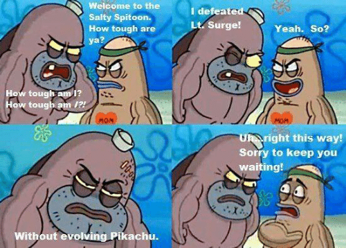 Memes, Pikachu, and Being Salty: Welcome to th  Salty Spitoon.  How tough are  ya?  I defeated  Lt Surge!  Yeah. So?  How tough am 1?  How tough am  MON  Uh right this way!  Sorry to keep you  waiting!  Without evolving Pikachu.