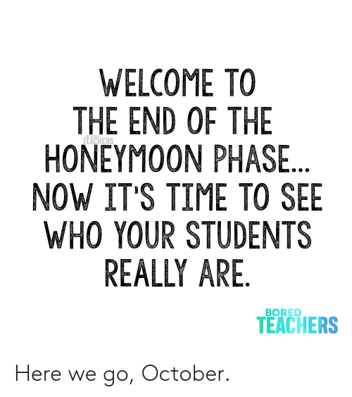 Honeymoon: WELCOME TO  THE END OF THE  HONEYMOON PHASE...  NOW IT'S TIME TO SEE  WHO YOUR STUDENTS  REALLY ARE.  TEACHERS  BORED  TEACHERS Here we go, October.