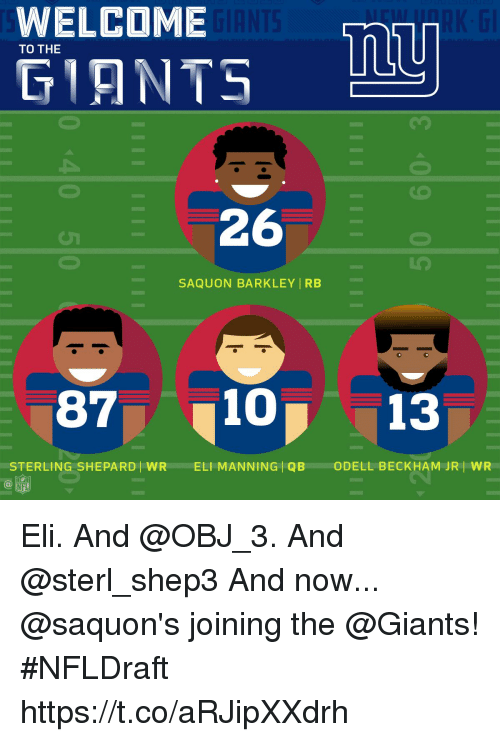 Eli Manning, Memes, and Odell Beckham Jr.: WELCOME  TO THE  GIANTS  26  -SAQU0NBARKLEYİRB-  87 10 13  STERLING SHEPARD) WR  ELI MANNING | QB  ODELL BECKHAM JR/ WR Eli. And @OBJ_3. And @sterl_shep3  And now... @saquon's joining the @Giants! #NFLDraft https://t.co/aRJipXXdrh