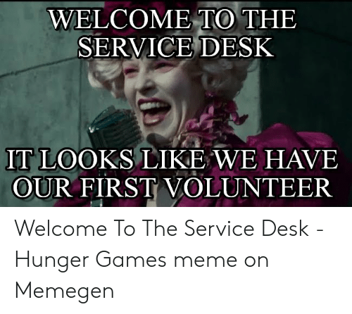 Hunger Games Meme: WELCOME TO THE  SERVICE DESK  IT LOOKS LIKE WE HAVE  OUR FIRST VOLUNTEER Welcome To The Service Desk - Hunger Games meme on Memegen