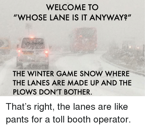 """toll: WELCOME TO  """"WHOSE LANE IS IT ANYWAY?""""  u/SoDakZak  THE WINTER GAME SNOW WHERE  THE LANES ARE MADE UP AND THE  PLOWS DON'T BOTHER. That's right, the lanes are like pants for a toll booth operator."""