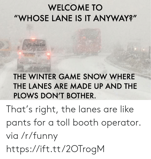 """toll: WELCOME TO  """"WHOSE LANE IS IT ANYWAY?""""  u/SoDakZak  THE WINTER GAME SNOW WHERE  THE LANES ARE MADE UP AND THE  PLOWS DON'T BOTHER. That's right, the lanes are like pants for a toll booth operator. via /r/funny https://ift.tt/2OTrogM"""