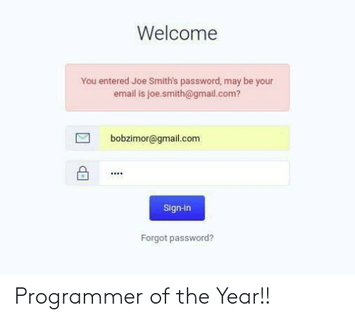 sign in: Welcome  You entered Joe Smith's password, may be your  email is joe.smith@gmail.com?  bobzimor@gmail.com  Sign-in  Forgot password? Programmer of the Year!!