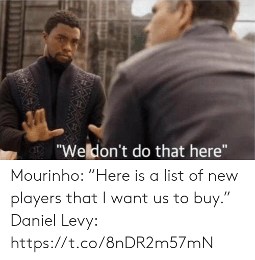 """Soccer, List, and Mourinho: """"Weldon't do that here"""" Mourinho: """"Here is a list of new players that I want us to buy.""""   Daniel Levy: https://t.co/8nDR2m57mN"""