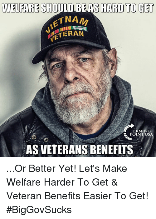 Memes, 🤖, and Poi: WELFARE SHOULD BE AS HARD TO GET  IETN  VETERA  TURNING  POI  AS VETERANS BENEFITS  US ...Or Better Yet! Let's Make Welfare Harder To Get & Veteran Benefits Easier To Get! #BigGovSucks