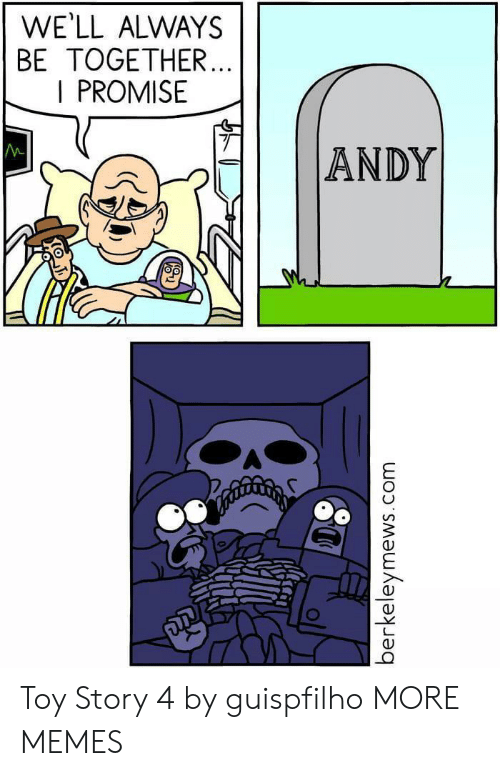 Toy Story 4: WE'LL ALWAYS  BE TOGETHER...  I PROMISE  M  |ANDY  berkeleymews.  com Toy Story 4 by guispfilho MORE MEMES