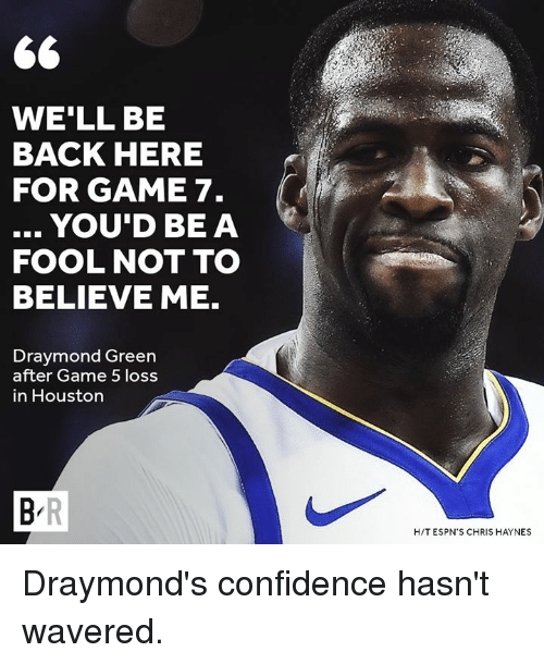 Confidence, Draymond Green, and Game: WE'LL BE  BACK HERE  FOR GAME 7.  .. YOU'D BEA  FOOL NOT TO  BELIEVE ME.  Draymond Green  after Game 5 loss  in Houston  H/T ESPN'S CHRIS HAYNES Draymond's confidence hasn't wavered.