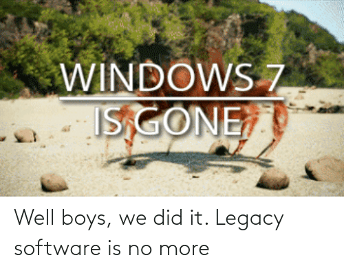 boys: Well boys, we did it. Legacy software is no more