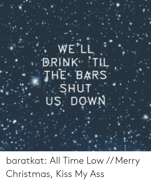all time low: WE'LL  DRINK TIL  THE-BARS , .  SHUT  US: DOWN baratkat:   All Time Low // Merry Christmas, Kiss My Ass