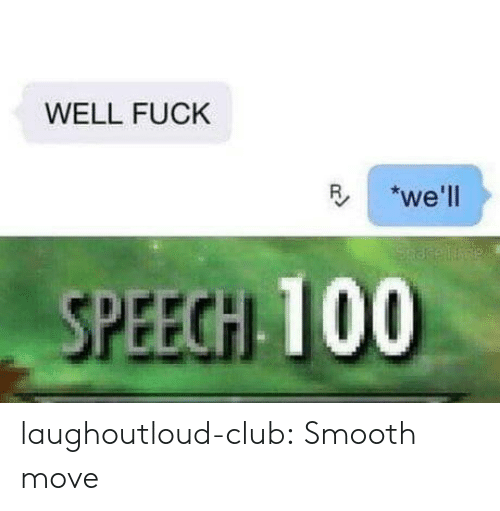 Club, Smooth, and Tumblr: WELL FUCK  R we'll  SPEECH 100 laughoutloud-club:  Smooth move