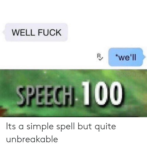 Fuck, Quite, and Space: WELL FUCK  we'll  Space Tme  SPEECH 100 Its a simple spell but quite unbreakable